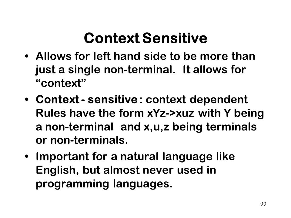 Context Sensitive Allows for left hand side to be more than just a single non-terminal. It allows for context