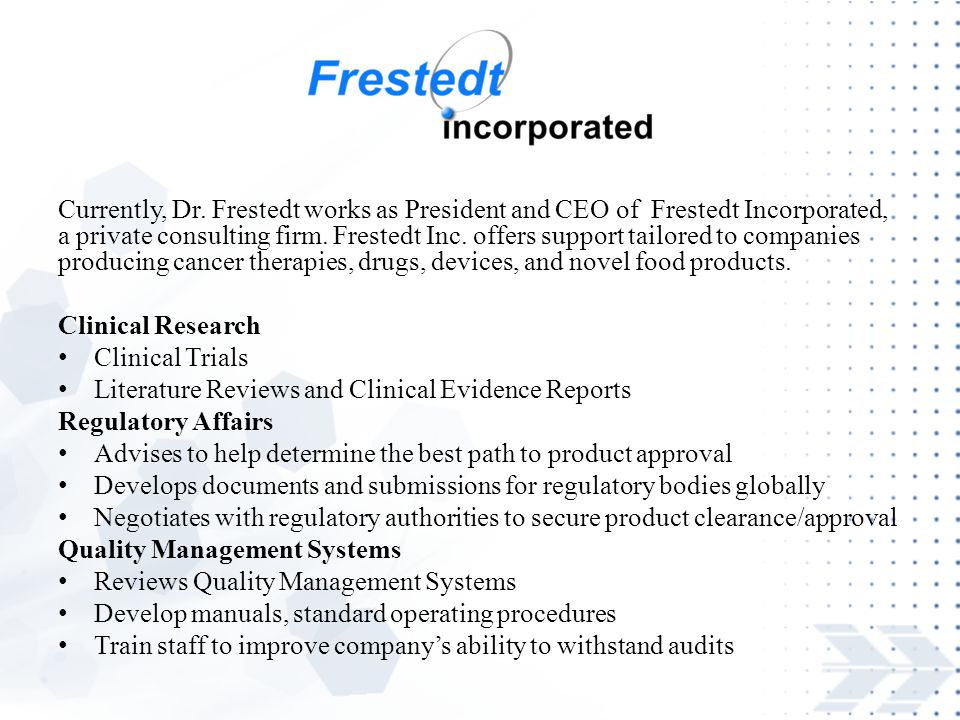 Currently, Dr. Frestedt works as President and CEO of Frestedt Incorporated, a private consulting firm. Frestedt Inc. offers support tailored to companies producing cancer therapies, drugs, devices, and novel food products.