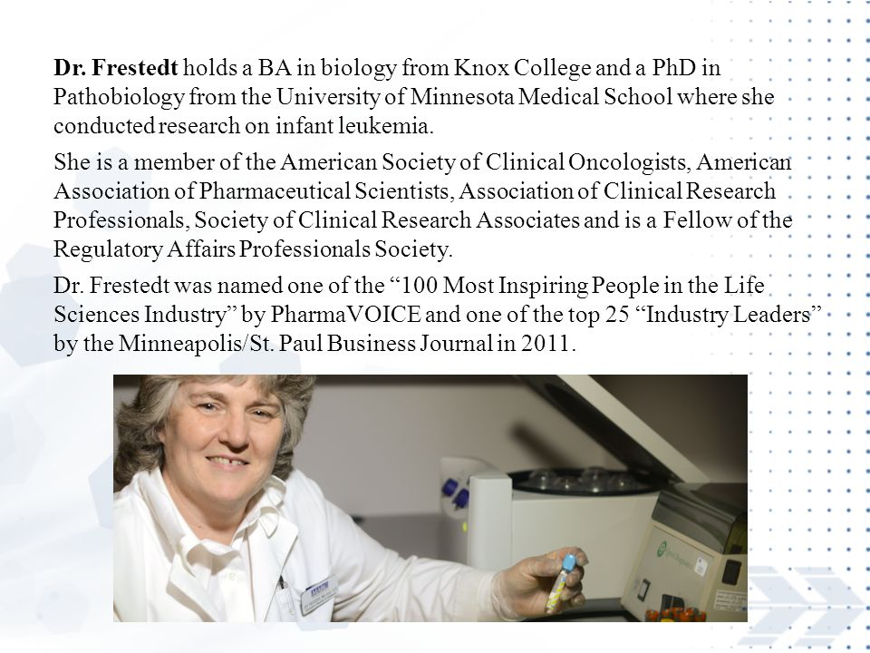 Dr. Frestedt holds a BA in biology from Knox College and a PhD in Pathobiology from the University of Minnesota Medical School where she conducted research on infant leukemia.