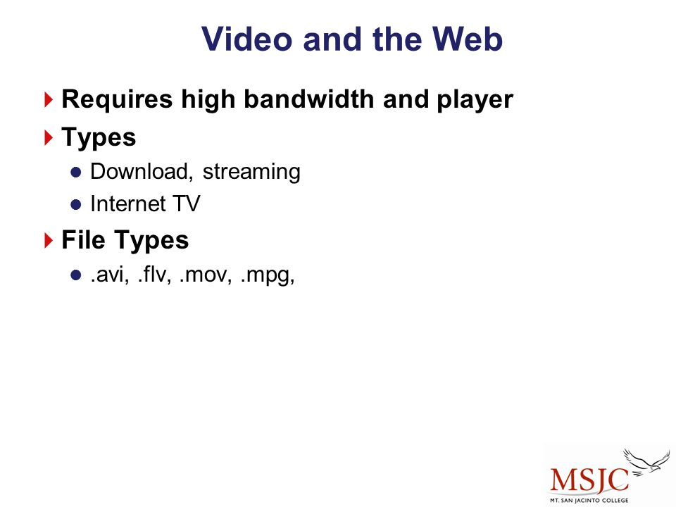 Video and the Web Requires high bandwidth and player Types File Types