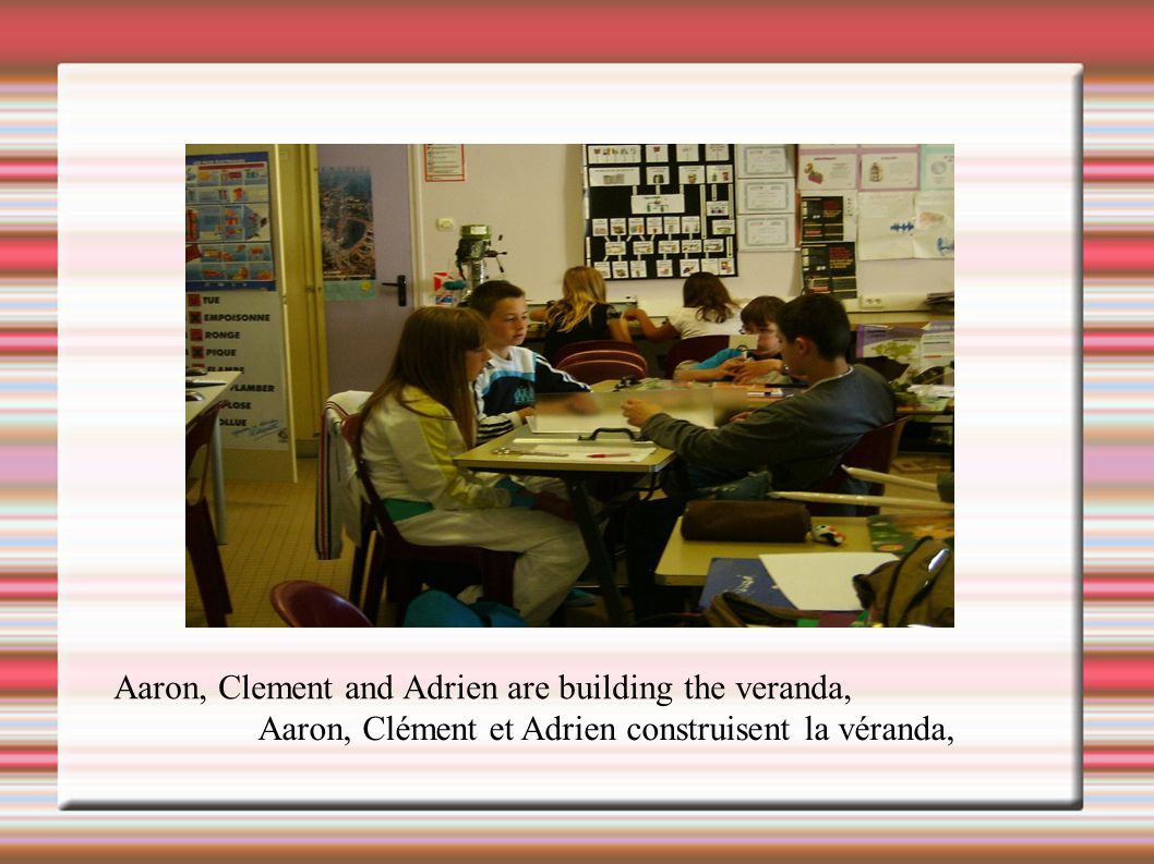 Aaron, Clement and Adrien are building the veranda,