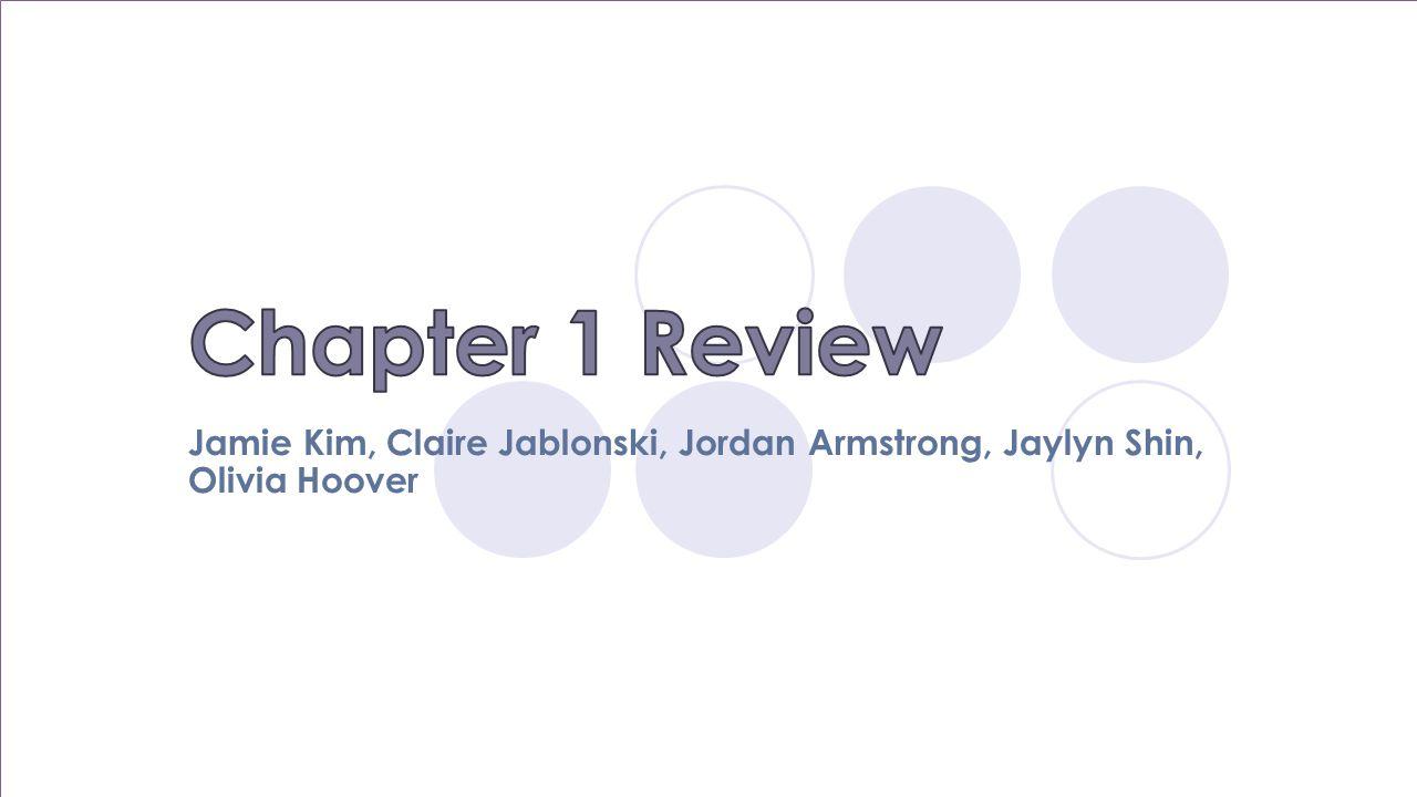 Chapter 1 Review Jamie Kim, Claire Jablonski, Jordan Armstrong, Jaylyn Shin, Olivia Hoover