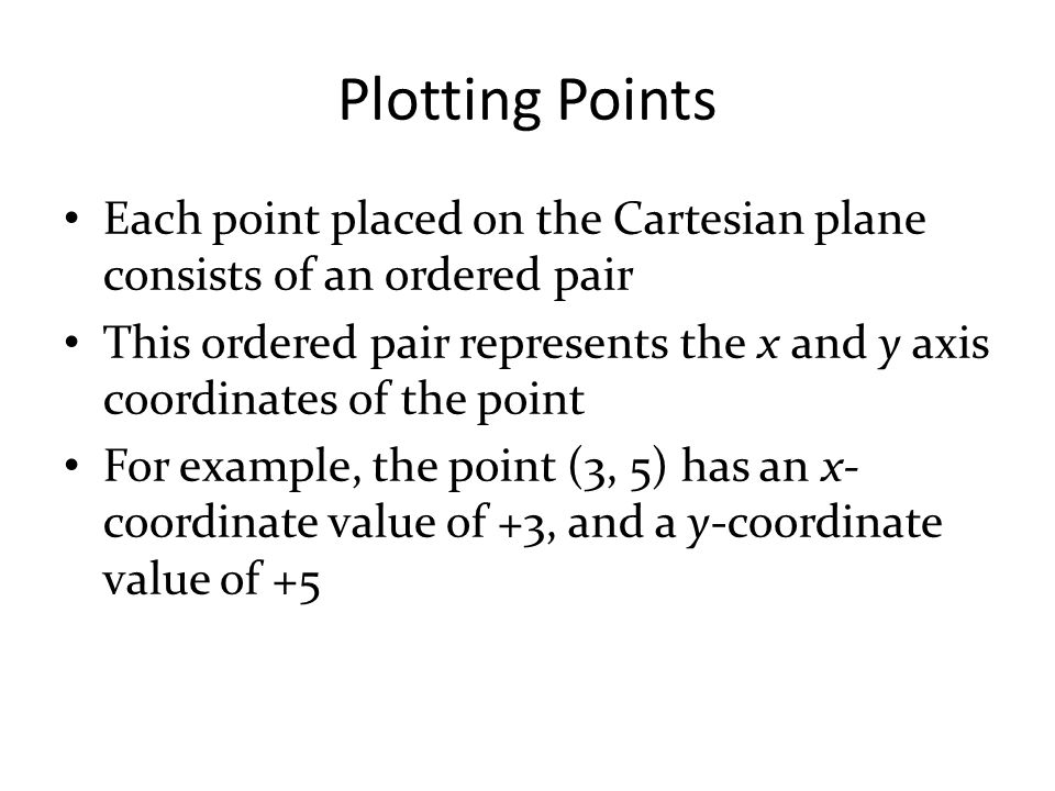 Plotting Points Each point placed on the Cartesian plane consists of an ordered pair.