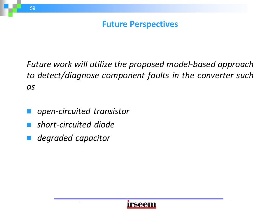 Future Perspectives Future work will utilize the proposed model-based approach to detect/diagnose component faults in the converter such as.