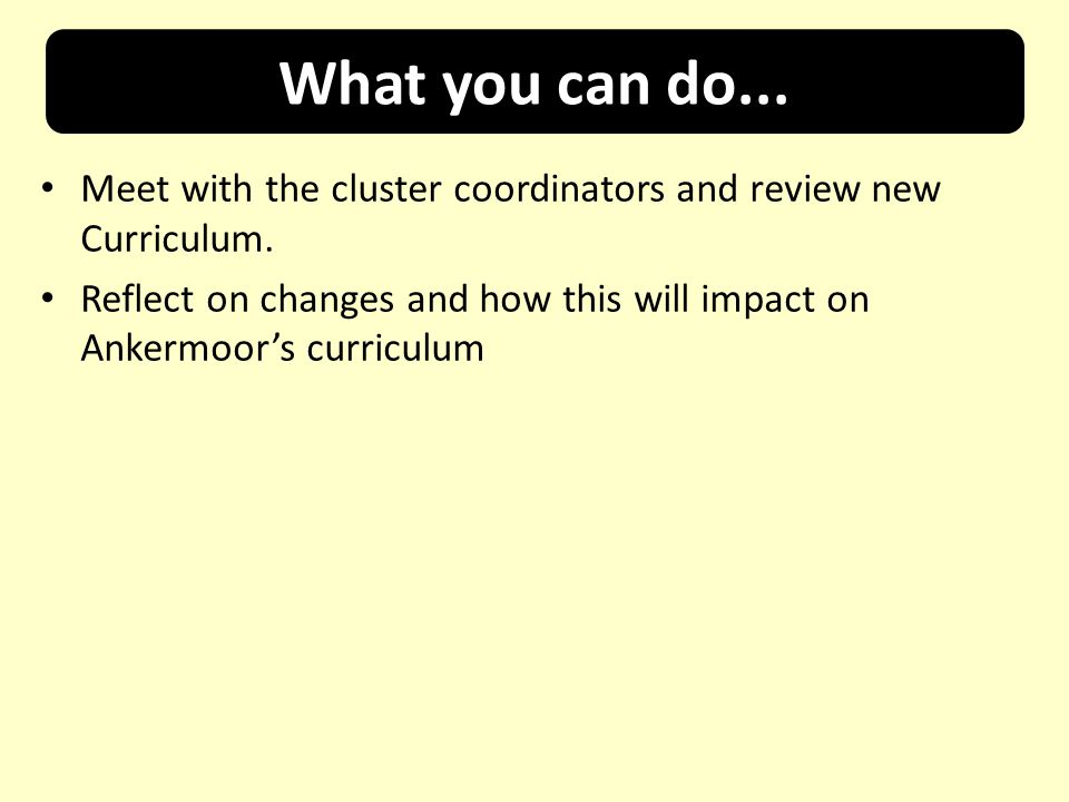 What you can do... Meet with the cluster coordinators and review new Curriculum.