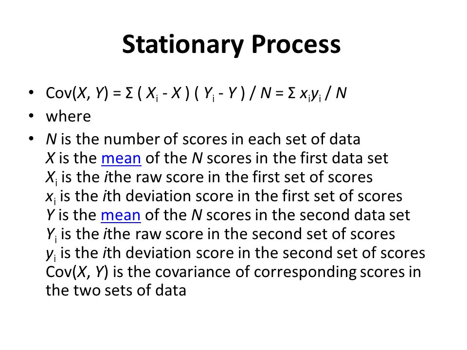 Stationary Process Cov(X, Y) = Σ ( Xi - X ) ( Yi - Y ) / N = Σ xiyi / N. where.