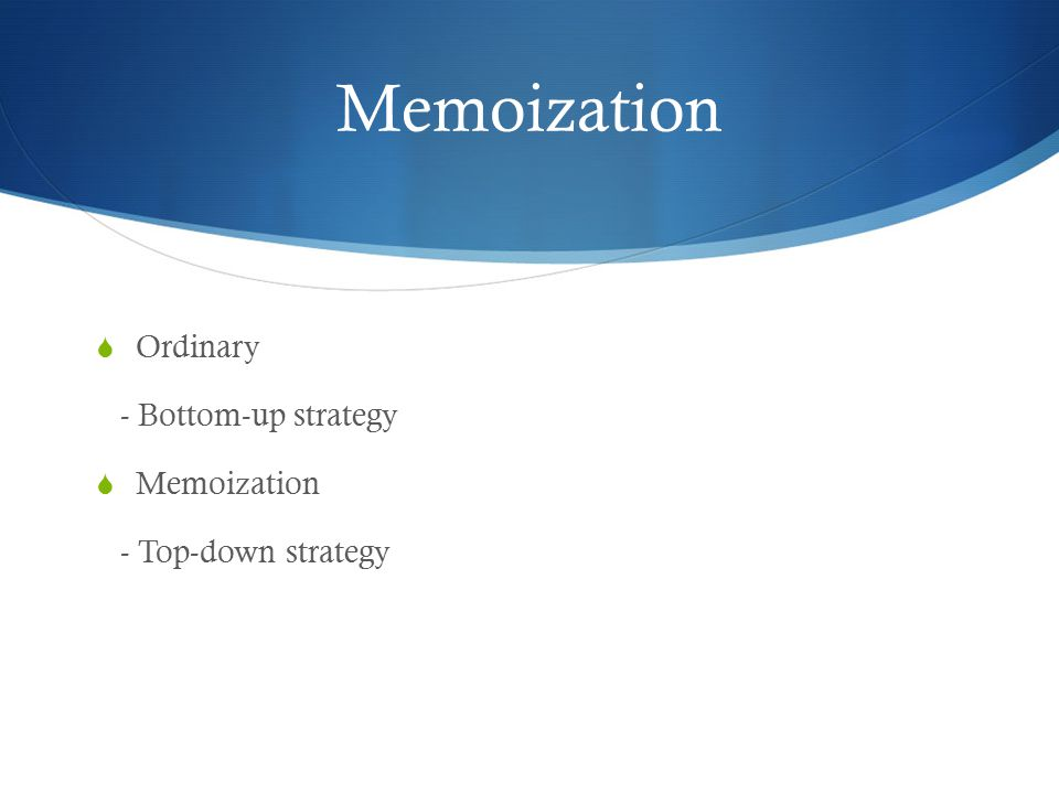 Memoization Ordinary - Bottom-up strategy Memoization