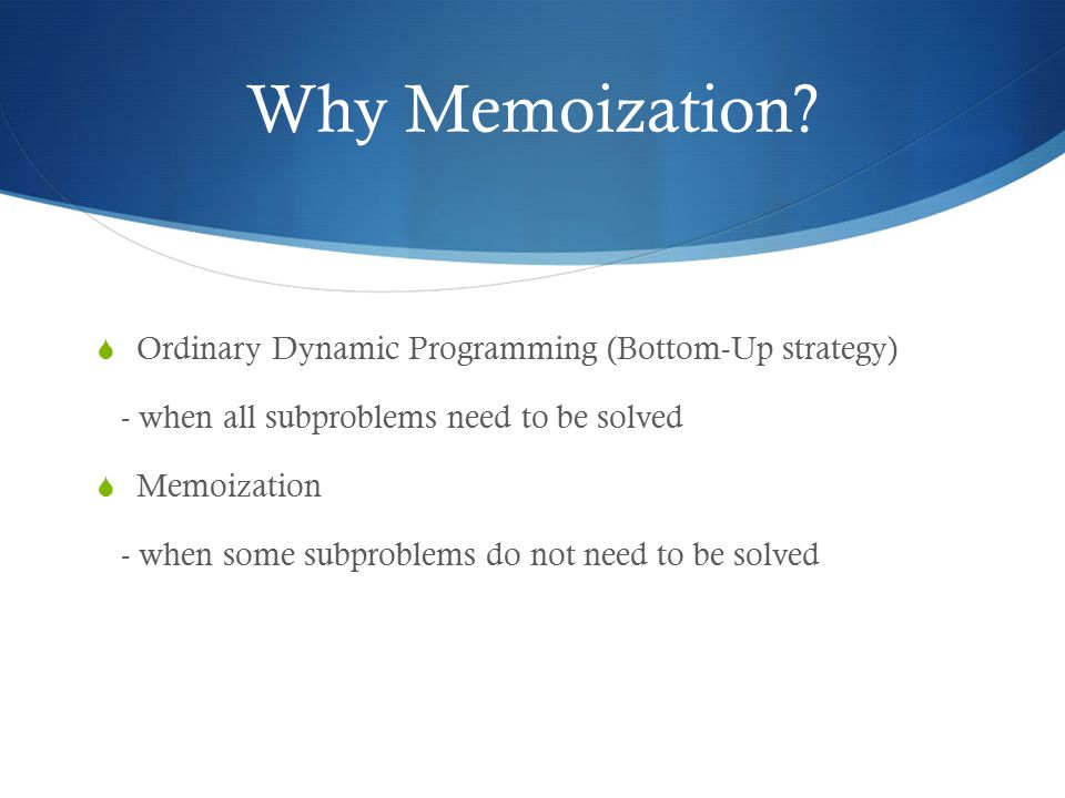Why Memoization Ordinary Dynamic Programming (Bottom-Up strategy)