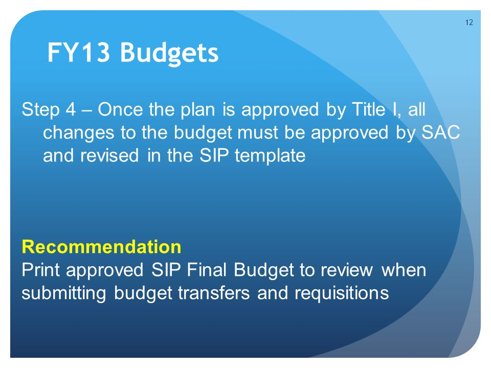 FY13 Budgets Step 4 – Once the plan is approved by Title I, all changes to the budget must be approved by SAC and revised in the SIP template.