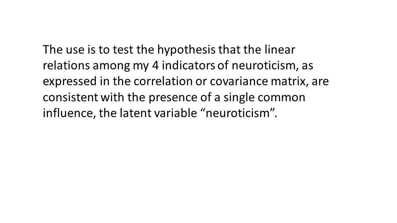 The use is to test the hypothesis that the linear relations among my 4 indicators of neuroticism, as expressed in the correlation or covariance matrix, are consistent with the presence of a single common influence, the latent variable neuroticism .