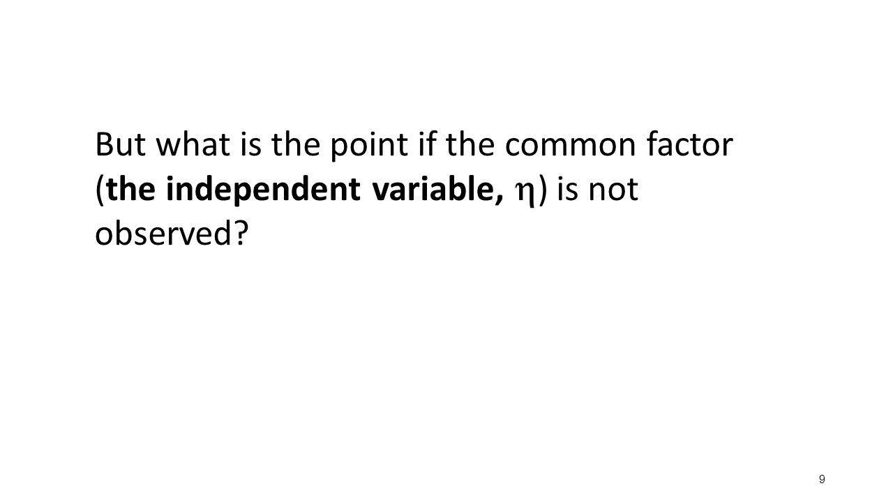 But what is the point if the common factor (the independent variable, h) is not observed