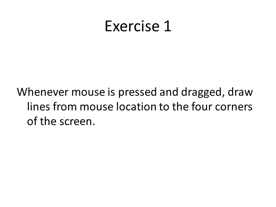 Exercise 1 Whenever mouse is pressed and dragged, draw lines from mouse location to the four corners of the screen.
