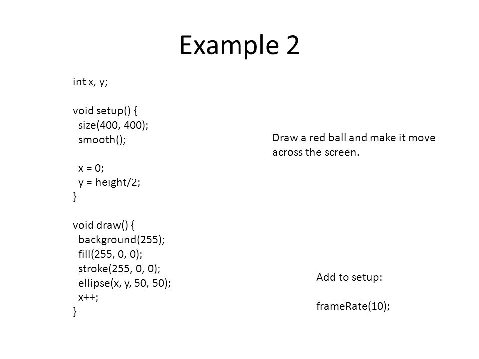 Example 2 int x, y; void setup() { size(400, 400); smooth(); x = 0;