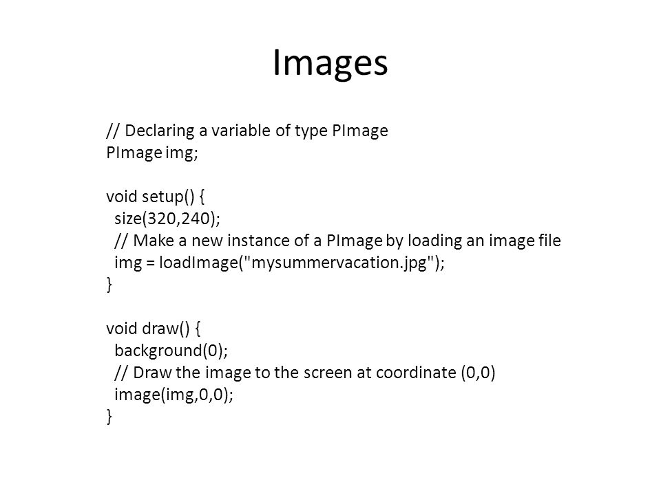 Images // Declaring a variable of type PImage PImage img;