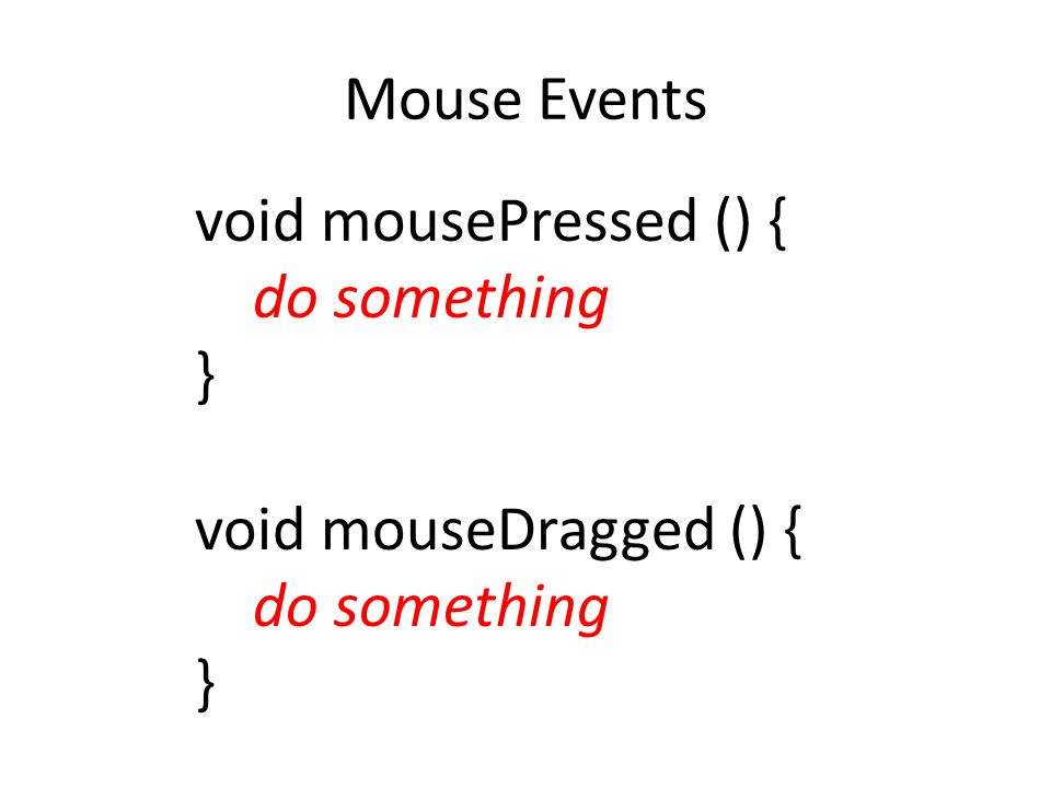 Mouse Events void mousePressed () { do something } void mouseDragged () {