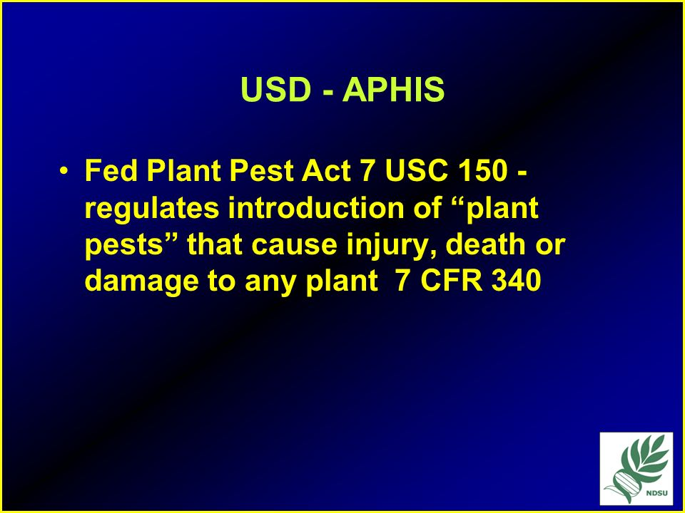 USD - APHISFed Plant Pest Act 7 USC 150 - regulates introduction of plant pests that cause injury, death or damage to any plant 7 CFR 340.