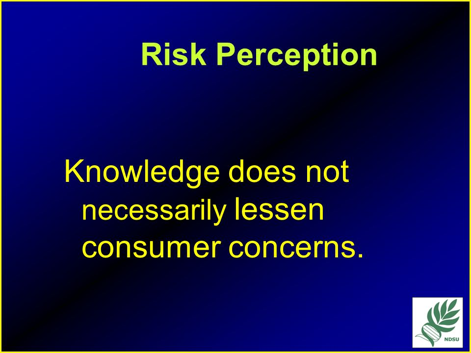 Risk Perception Knowledge does not necessarily lessen consumer concerns.