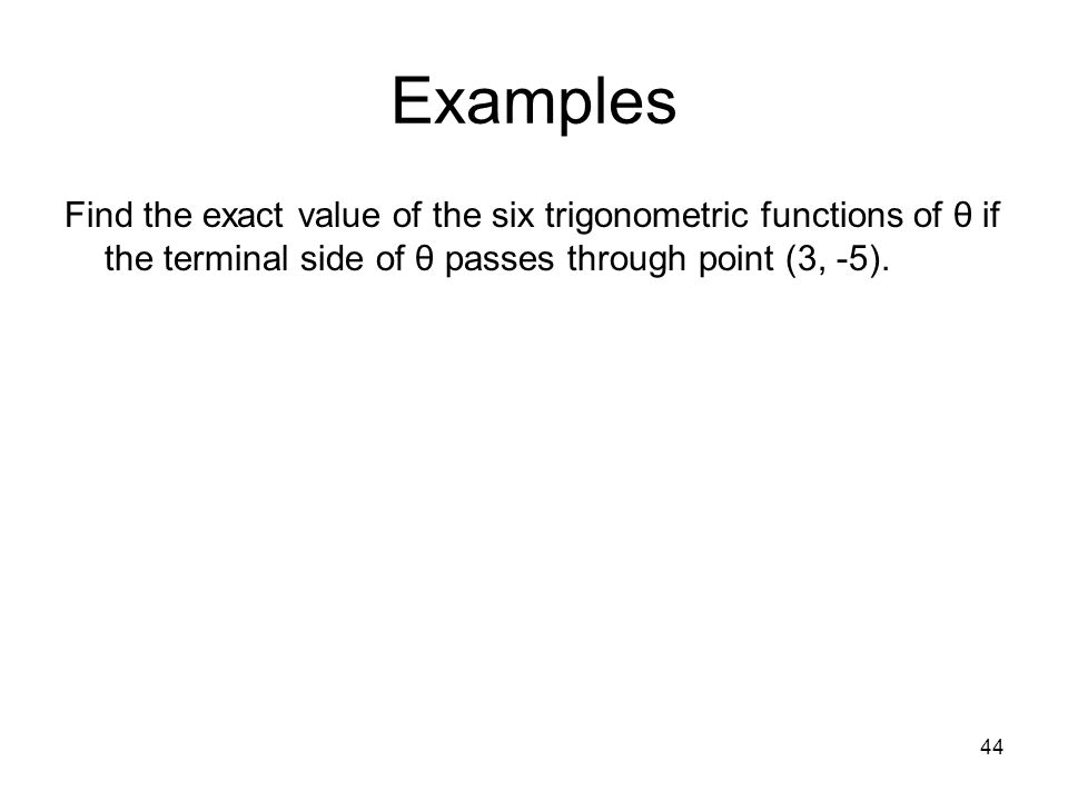 Examples Find the exact value of the six trigonometric functions of θ if the terminal side of θ passes through point (3, -5).