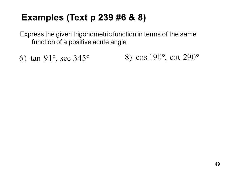 Examples (Text p 239 #6 & 8) Express the given trigonometric function in terms of the same function of a positive acute angle.