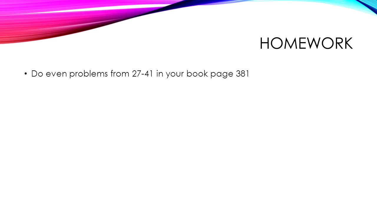 Homework Do even problems from 27-41 in your book page 381
