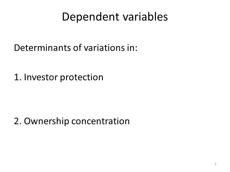 Dependent variables Determinants of variations in: 1. Investor protection 2. Ownership concentration
