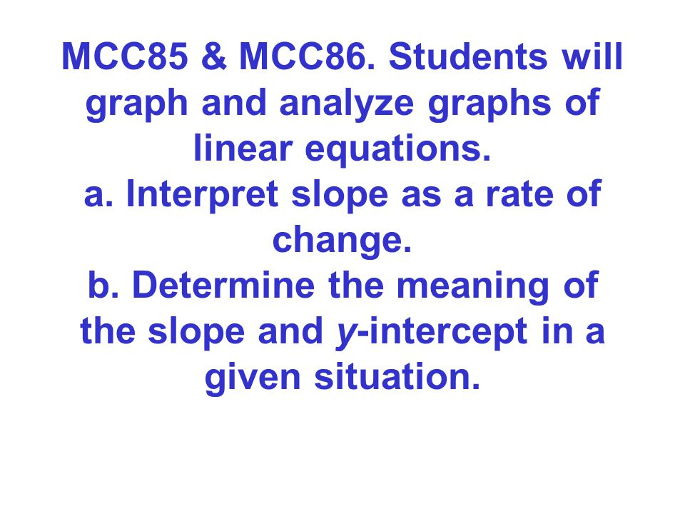 MCC85 & MCC86. Students will graph and analyze graphs of linear equations.