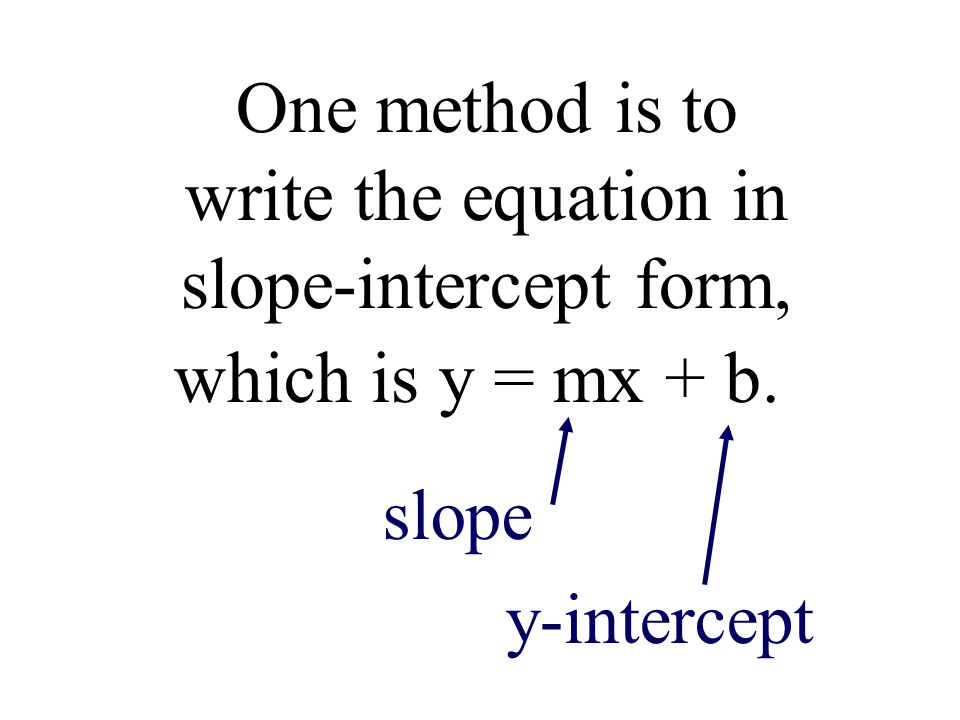 One method is to write the equation in slope-intercept form,