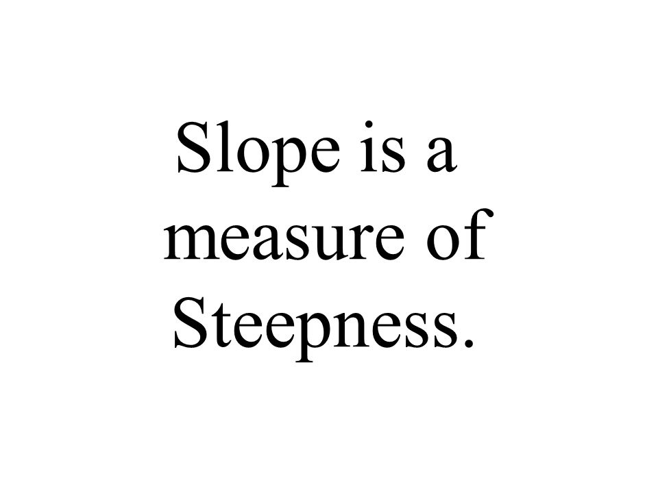 Slope is a measure of Steepness.
