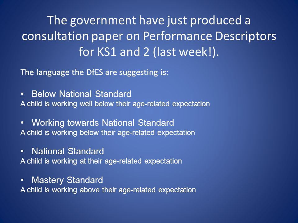 The government have just produced a consultation paper on Performance Descriptors for KS1 and 2 (last week!).