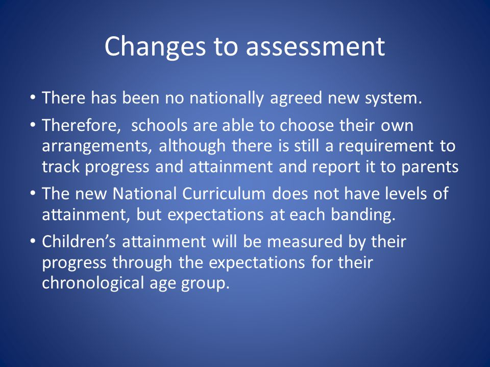 Changes to assessment There has been no nationally agreed new system.