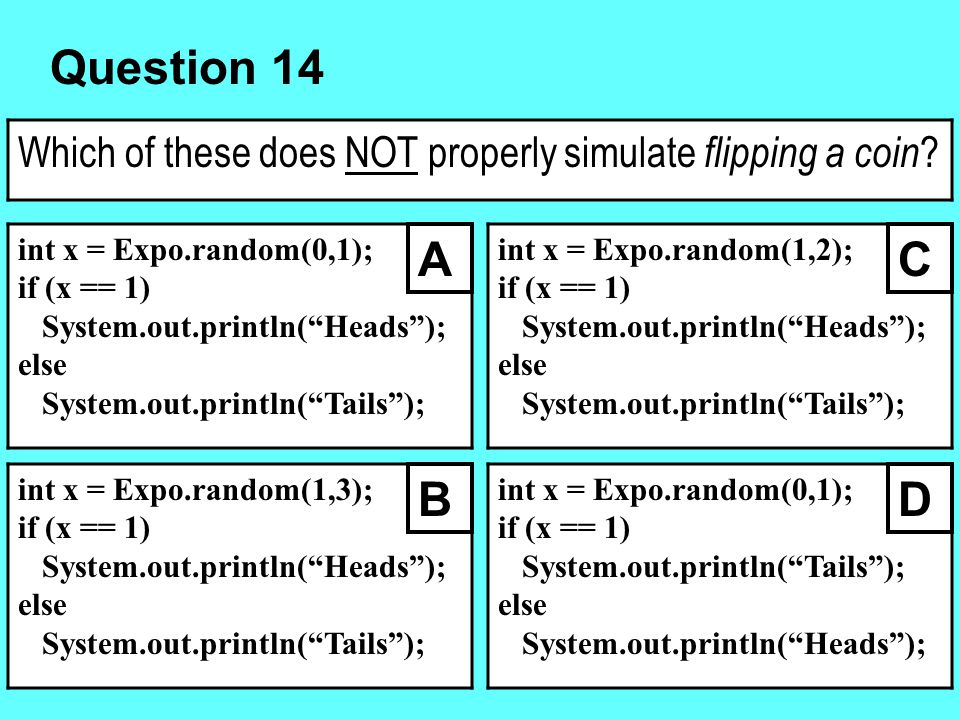 Question 14 Which of these does NOT properly simulate flipping a coin int x = Expo.random(0,1); if (x == 1)