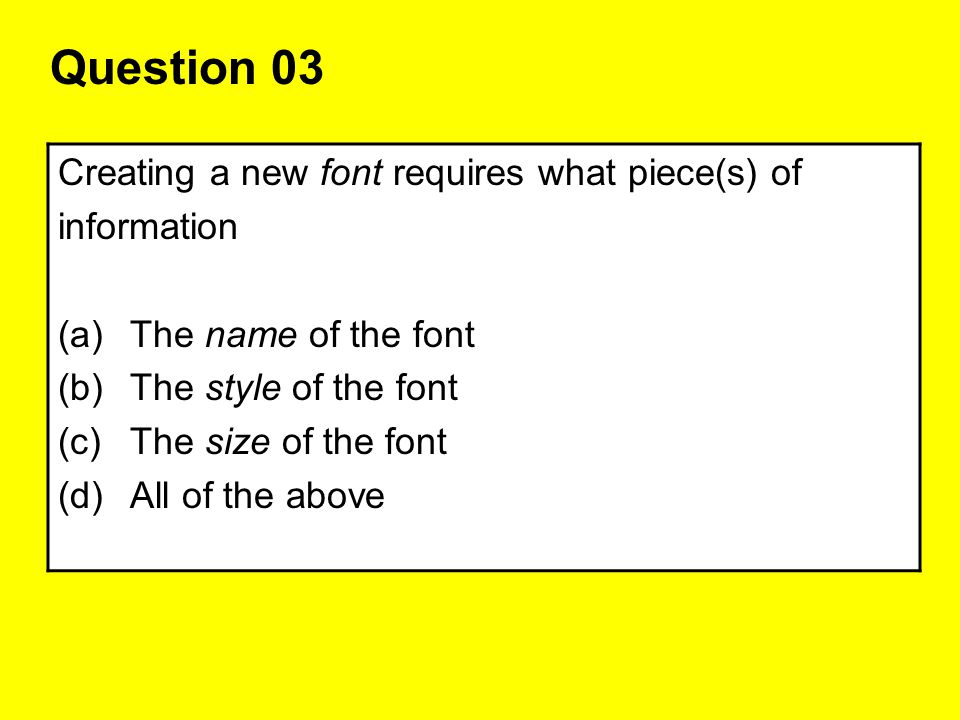 Question 03 Creating a new font requires what piece(s) of information