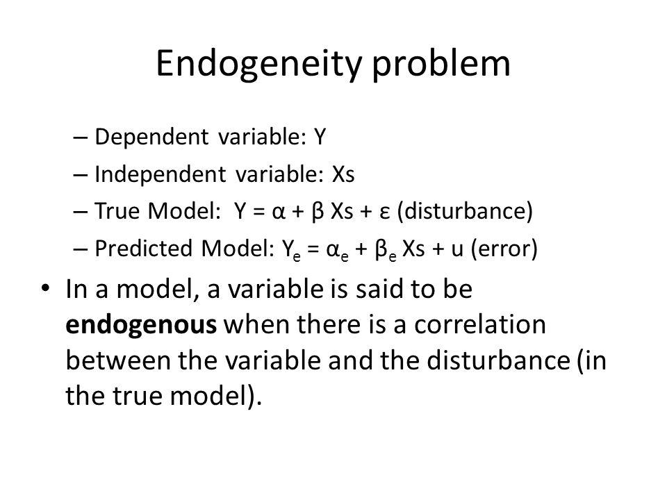 Endogeneity problem Dependent variable: Y. Independent variable: Xs. True Model: Y = α + β Xs + ε (disturbance)