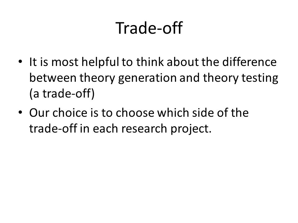 Trade-off It is most helpful to think about the difference between theory generation and theory testing (a trade-off)