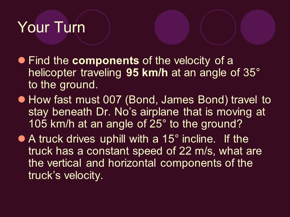 Your Turn Find the components of the velocity of a helicopter traveling 95 km/h at an angle of 35° to the ground.