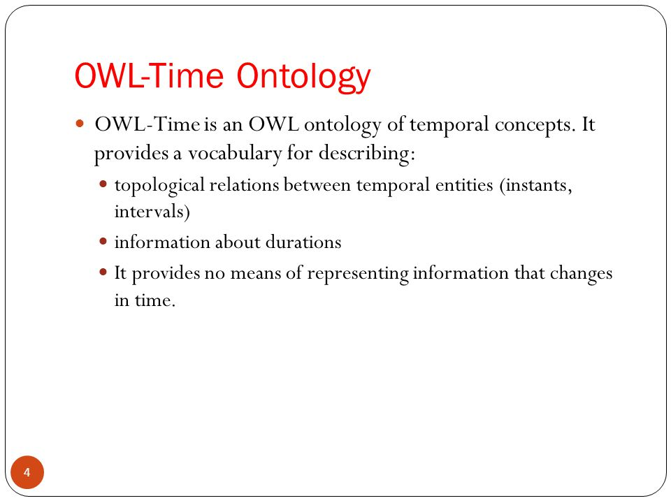 OWL-Time Ontology OWL-Time is an OWL ontology of temporal concepts. It provides a vocabulary for describing: