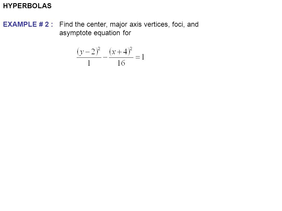 HYPERBOLAS EXAMPLE # 2 : Find the center, major axis vertices, foci, and asymptote equation for