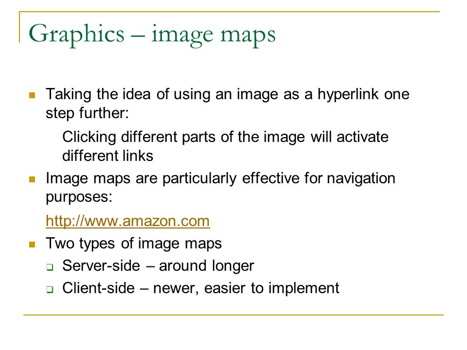 Graphics – image maps Taking the idea of using an image as a hyperlink one step further: