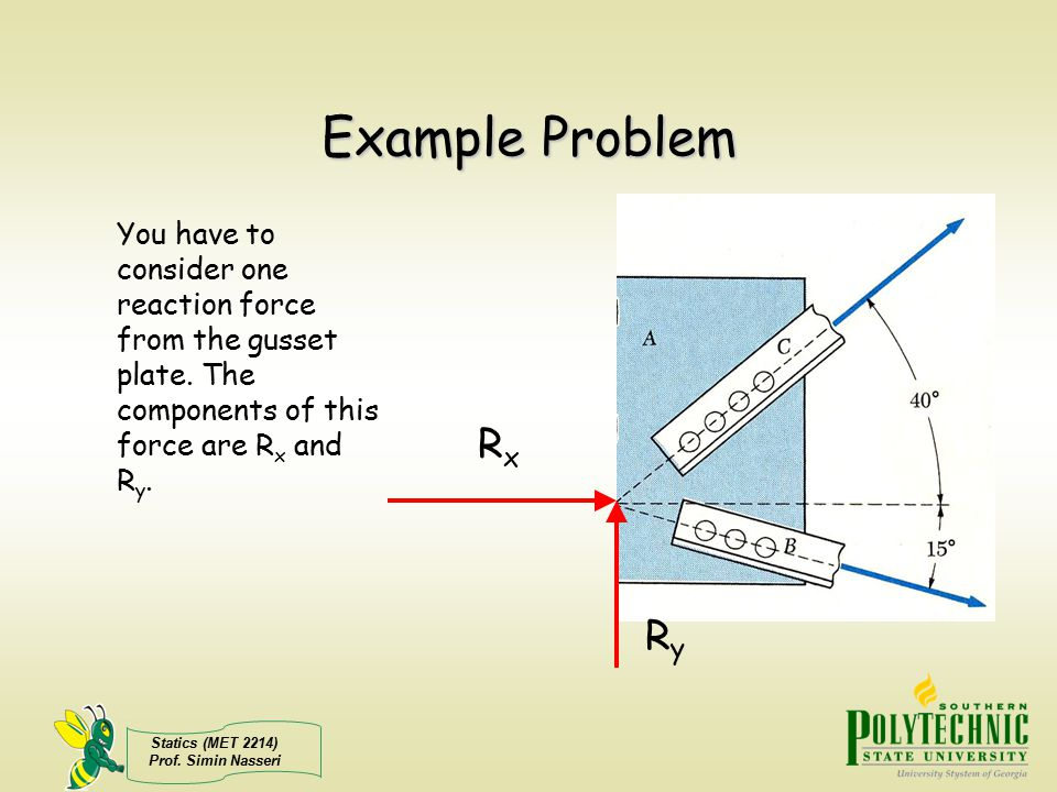 Example Problem You have to consider one reaction force from the gusset plate. The components of this force are Rx and Ry.