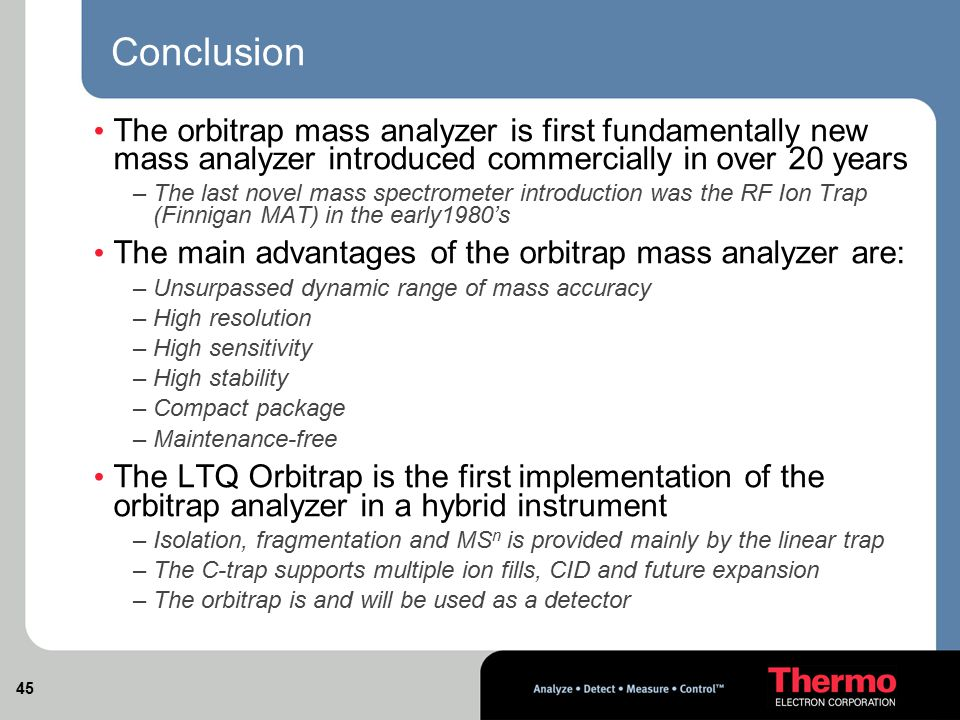 Conclusion The orbitrap mass analyzer is first fundamentally new mass analyzer introduced commercially in over 20 years.