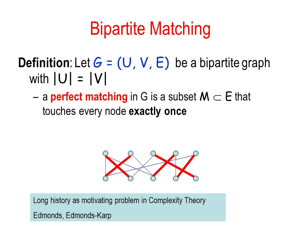 Bipartite Matching Definition: Let G = (U, V, E) be a bipartite graph with |U| = |V|