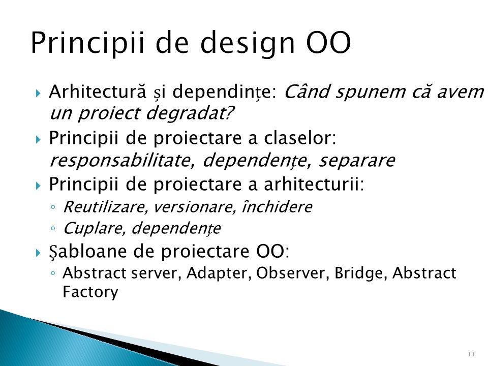Principii de design OO Arhitectură și dependințe: Când spunem că avem un proiect degradat