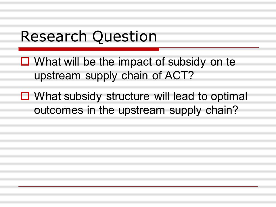 Research Question What will be the impact of subsidy on te upstream supply chain of ACT
