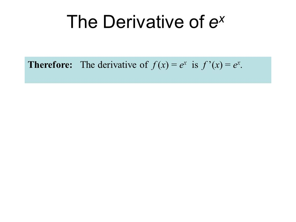 The Derivative of ex Therefore: The derivative of f (x) = ex is f '(x) = ex.