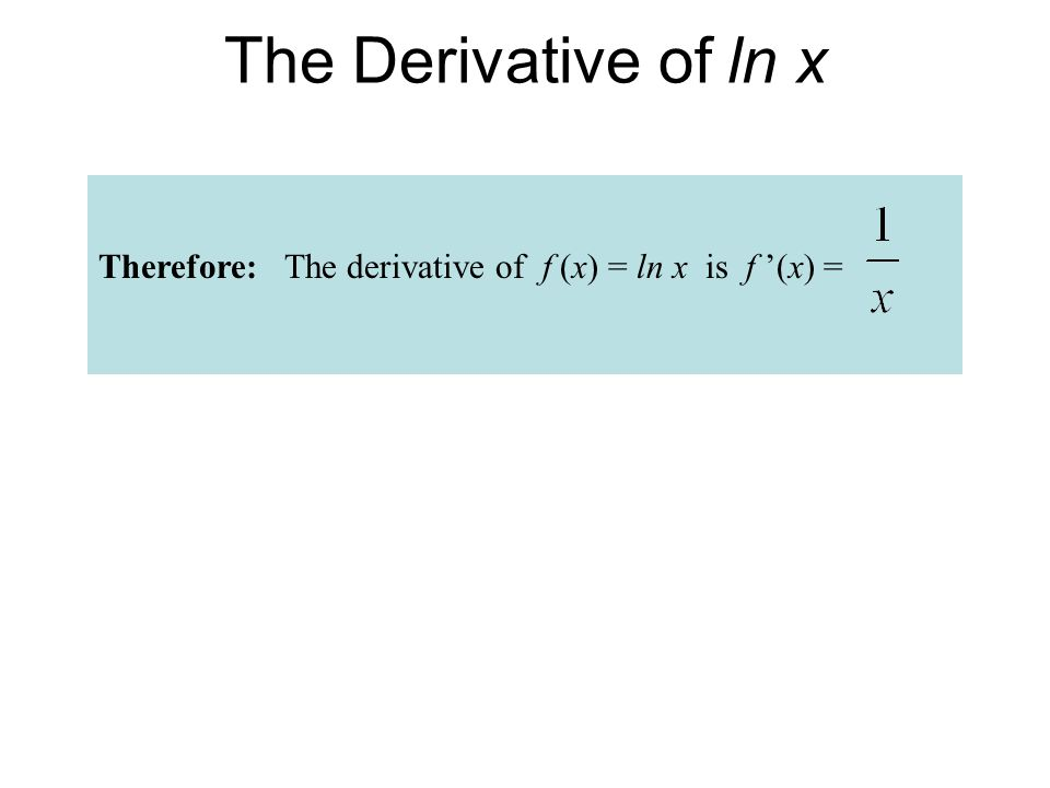 The Derivative of ln x Therefore: The derivative of f (x) = ln x is f '(x) =