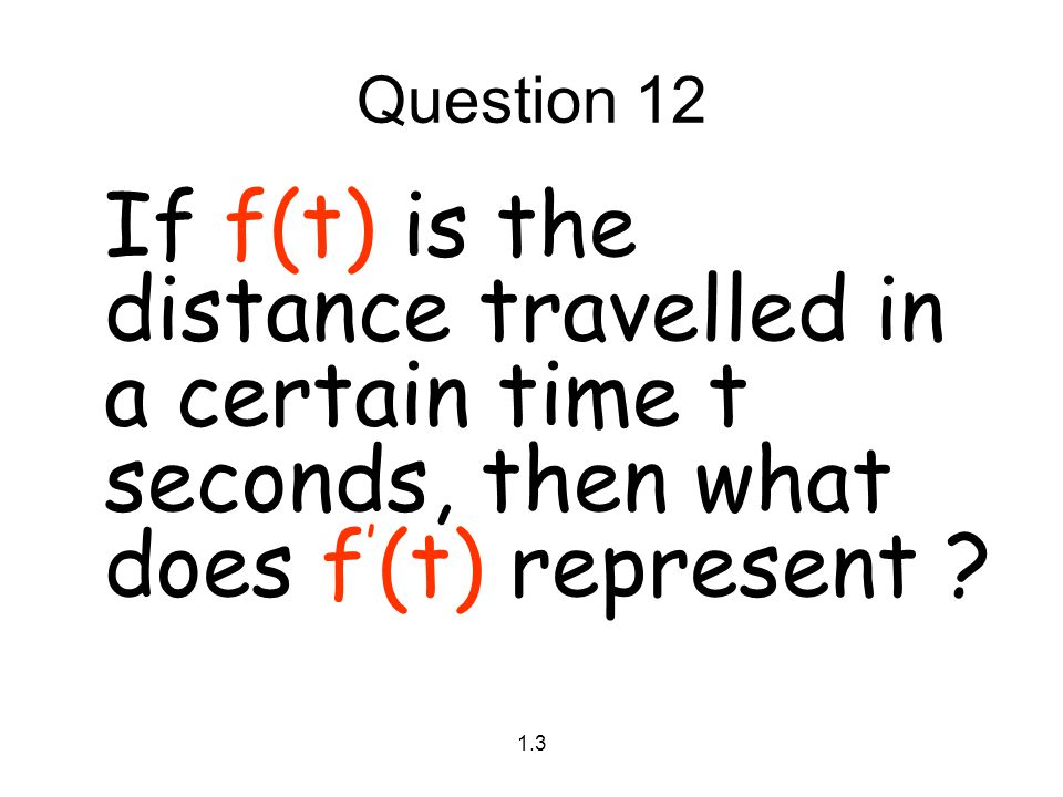 Question 12 If f(t) is the distance travelled in a certain time t seconds, then what does f'(t) represent