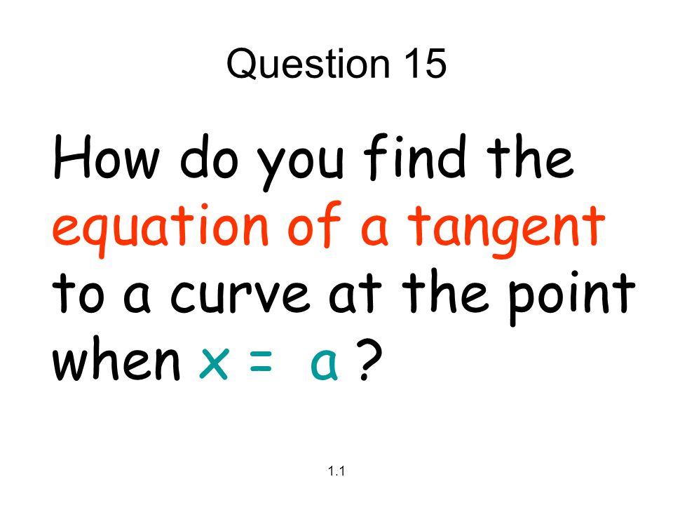 Question 15 How do you find the equation of a tangent to a curve at the point when x = a 1.1