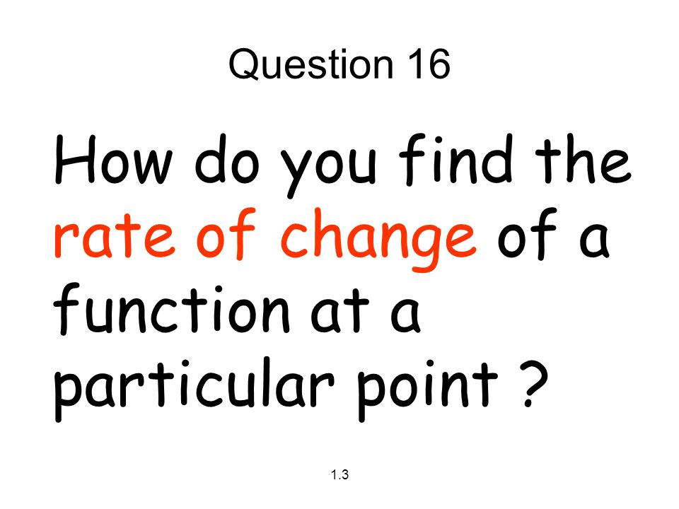 Question 16 How do you find the rate of change of a function at a particular point 1.3