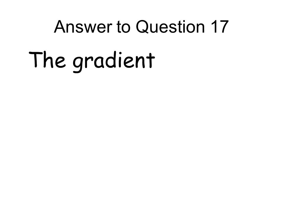 Answer to Question 17 The gradient