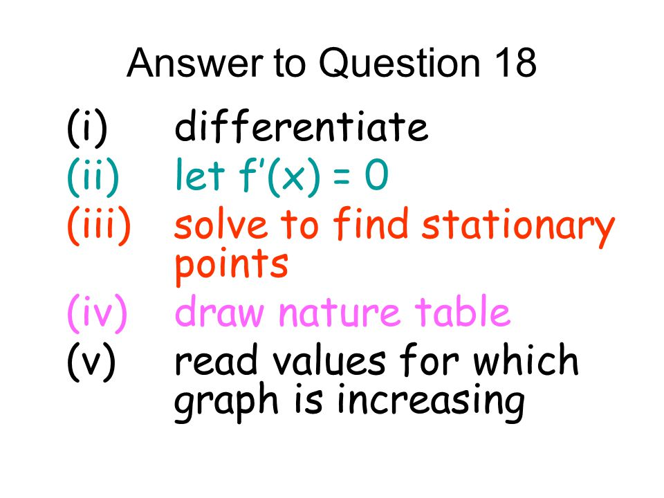 Answer to Question 18 (i) differentiate. (ii) let f'(x) = 0. (iii) solve to find stationary points.